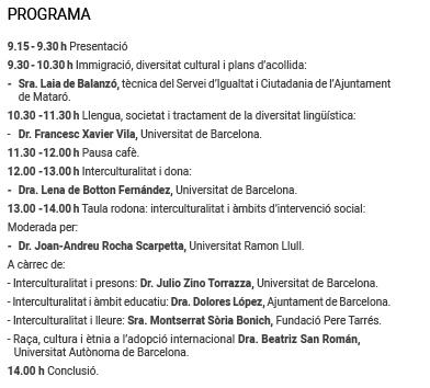 PROGRAMA  9.15-9.30h Presentació  9.30-10.30h Immigració, diversitat cultural i plans d'acollida: - Sra. Laia de Balanzó, tècnica del Servei d'Igualtat i Ciutadania de l'Ajuntament de Mataró. 10.30 -11.30h Llengua, societat i tractament de la diversitat lingüística: - Dr. Francesc Xavier Vila, Universitat de Barcelona. 11.30 -12.00h Pausa cafè. 12.00 -13.00h Interculturalitat i dona: - Dra. Lena de Botton Fernández, Universitat de Barcelona. 13.00 -14.00h Taula rodona: interculturalitat i àmbits d'intervenció social:  Moderada per: - Dr. Joan-Andreu Rocha Scarpetta, Universitat Ramon Llull. A càrrec de: - Interculturalitat i presons: Dr. Julio Zino Torrazza, Universitat de Barcelona. - Interculturalitat i àmbit educatiu: Dra. Dolores López, Ajuntament de Barcelona. - Interculturalitat i lleure: Sra. Montserrat Sòria Bonich, Fundació Pere Tarrés. - Raça, cultura i ètnia a l'adopció internacional Dra. Beatriz San Román,  Universitat Autònoma de Barcelona. 14.00 h Conclusió.